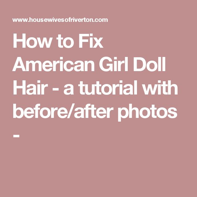How to Fix American Girl Doll Hair - a tutorial with before/after photos -