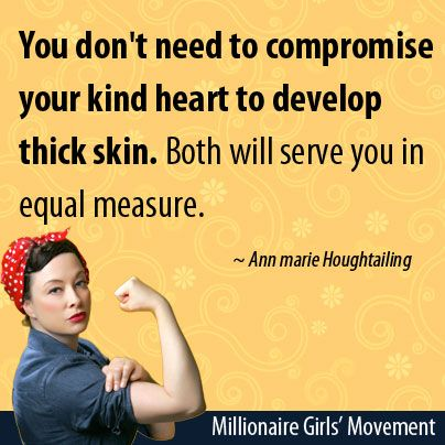 You don't need to compromise your kind heart to develop thick skin. Both will serve you in equal measure.   ~Ann marie Houghtailing