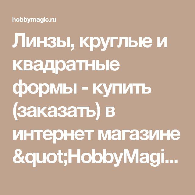 """Линзы, круглые и квадратные формы - купить (заказать) в интернет магазине """"HobbyMagic""""."""