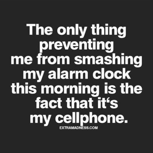 The only thing preventing me from smashing my alarm clock this morning is the fact that it's my cellphone.