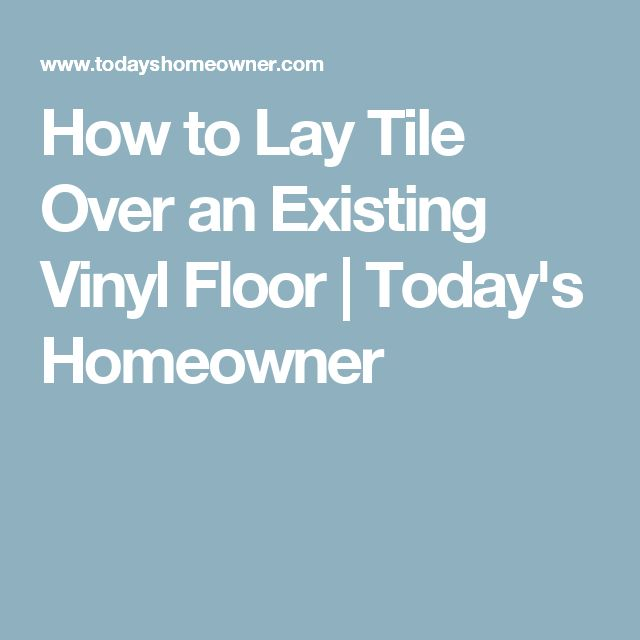 How to Lay Tile Over an Existing Vinyl Floor | Today's Homeowner