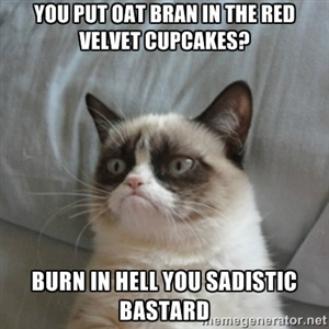 You Put oat bran in the red velvet cupcakes? Burn in hell you sadistic bastard | Grumpy Cat ={ | Meme Generator