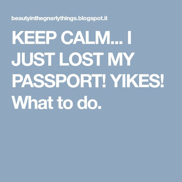 KEEP CALM... I JUST LOST MY PASSPORT! YIKES! What to do.