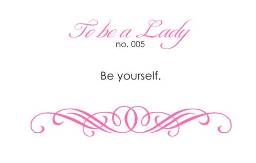 To Be a Lady - Be yourself.