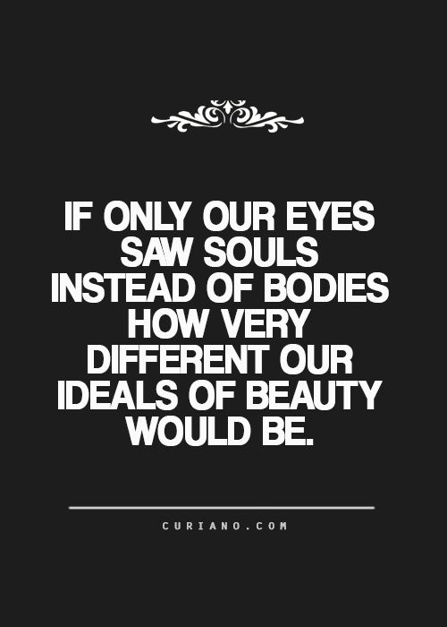 If only our eyes saw souls instead of bodies, how very different our ideals of beauty would be. #wisdom #affirmations