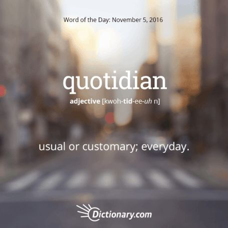 quotidian (adj.) usual or customary; everyday; ordinary; commonplace