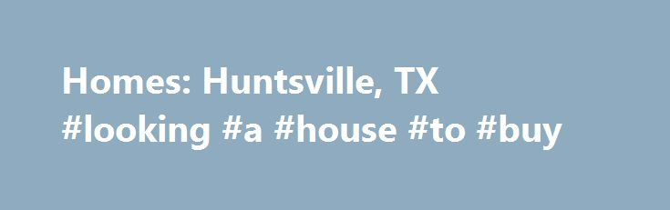 Homes: Huntsville, TX #looking #a #house #to #buy http://property.remmont.com/homes-huntsville-tx-looking-a-house-to-buy/  Homes: Huntsville, TX Why use Zillow? Zillow helps you find the newest Huntsville real estate listings. By analyzing information on thousands of single family homes for sale in Huntsville, Texas and across the United States, we calculate home values (Zestimates) and the Zillow Home Value Price Index for Huntsville proper, its neighborhoods, and surrounding areas.