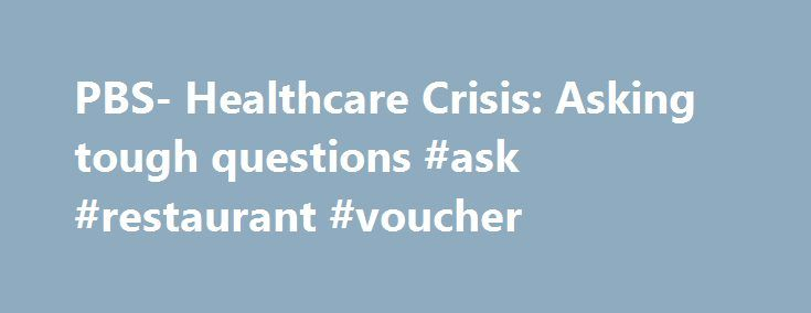PBS- Healthcare Crisis: Asking tough questions #ask #restaurant #voucher http://questions.remmont.com/pbs-healthcare-crisis-asking-tough-questions-ask-restaurant-voucher/  #ask a health question # Asking the Tough Questions: Of Ourselves and of Our Candidates Questions to Ask Ourselves Wherever our healthcare system is headed in the future, we should ask ourselves some important questions along the way. We are each a patient or potential patient, voter or potential voter. We have a role…