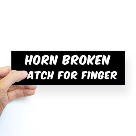 HORN BROKEN WATCH FOR FINGER Bumper Stickers on CafePress.com #bumpersticker