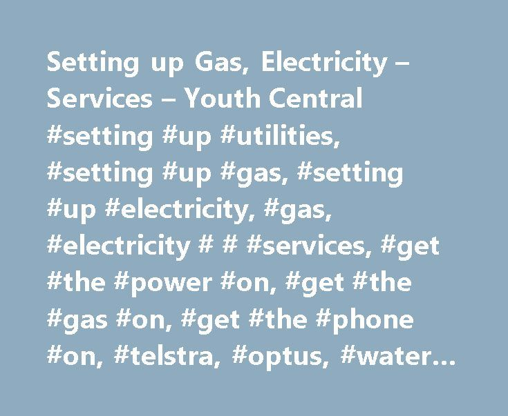 Setting up Gas, Electricity – Services – Youth Central #setting #up #utilities, #setting #up #gas, #setting #up #electricity, #gas, #electricity # # #services, #get #the #power #on, #get #the #gas #on, #get #the #phone #on, #telstra, #optus, #water #company, #water #board http://tanzania.nef2.com/setting-up-gas-electricity-services-youth-central-setting-up-utilities-setting-up-gas-setting-up-electricity-gas-electricity-services-get-the-power-on-get-the-gas-on/  # Gas, electricity services…