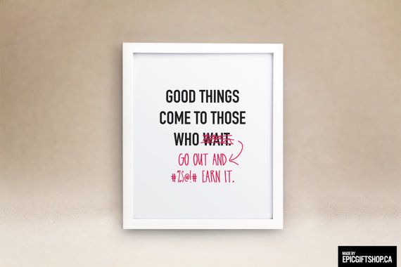 Good Things Come To Those Wait....Yeah Right! Go out and earn it! A perfect gift for yourself, a family member or friend.