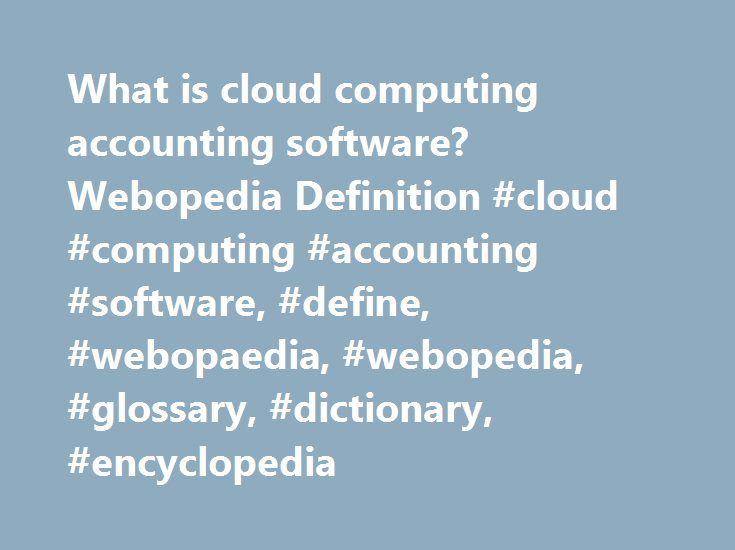 What is cloud computing accounting software? Webopedia Definition #cloud #computing #accounting #software, #define, #webopaedia, #webopedia, #glossary, #dictionary, #encyclopedia http://turkey.nef2.com/what-is-cloud-computing-accounting-software-webopedia-definition-cloud-computing-accounting-software-define-webopaedia-webopedia-glossary-dictionary-encyclopedia/  # cloud computing accounting software Related Terms Cloud computing accounting software is accounting software that is hosted on…