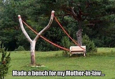 Made a bench for my, mother in law, sling shot, meme