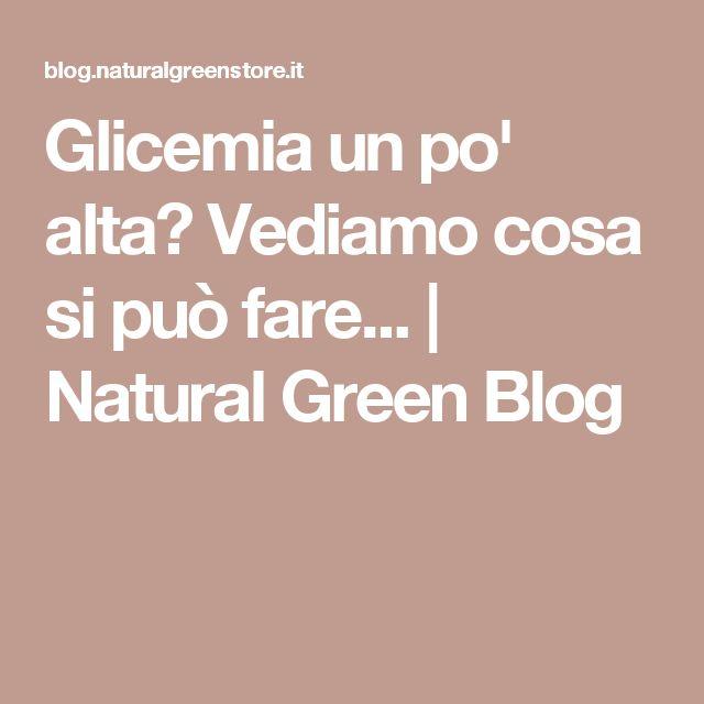 Glicemia un po' alta? Vediamo cosa si può fare... | Natural Green Blog