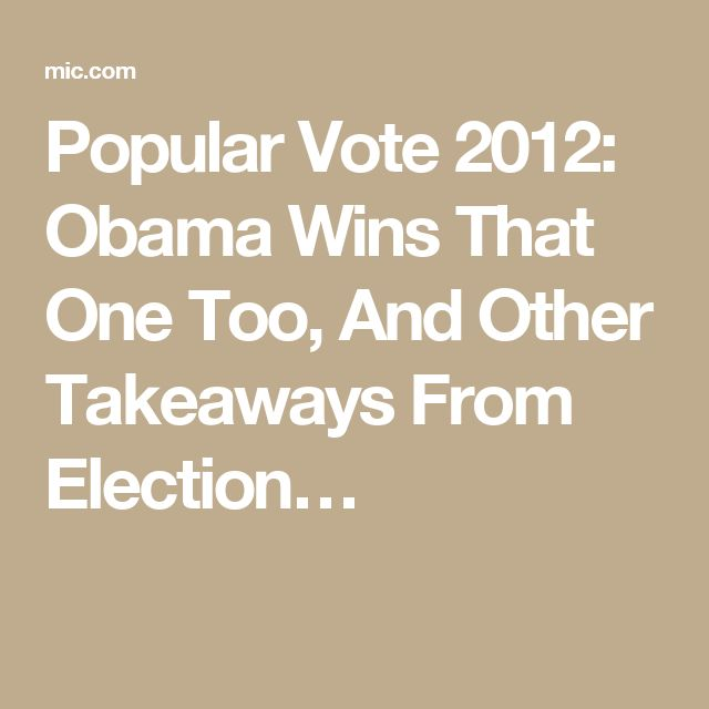 Popular Vote 2012: Obama Wins That One Too, And Other Takeaways From Election…