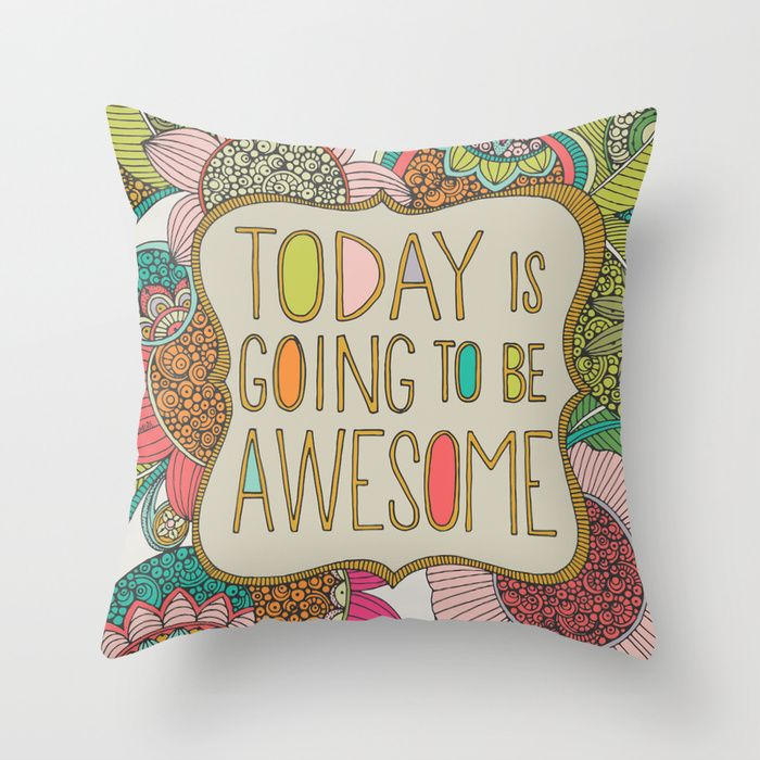 """Today is going to be awesome"" Throw Pillow by Valentina Harper on Society6. only 20!! compared to deny designs"