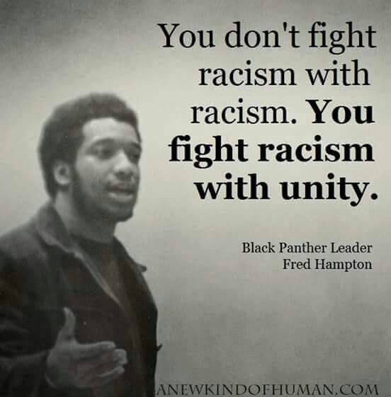 You don't fight racism with racism. You fight racism with unity. - Fred Hampton, Black Panther Leader