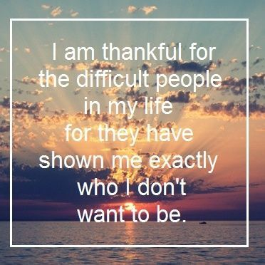 I am thankful for the difficult people in my life for they have shown me exactly who I don't want to be ~ quote