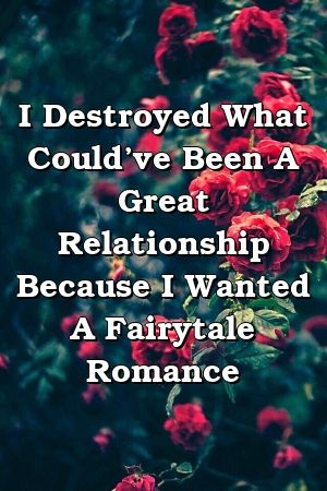 I Destroyed What Could've Been A Great Relationship Because I Wanted A Fairytale Romance   – Relationship Dictionary