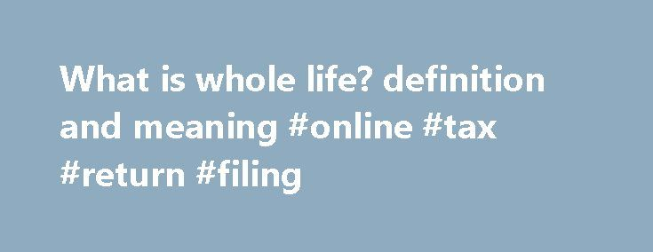 What is whole life? definition and meaning #online #tax #return #filing http://income.remmont.com/what-is-whole-life-definition-and-meaning-online-tax-return-filing/  #definition of term life insurance # whole life Life insurance which provides coverage for an individual's whole life. rather than a specified term. A savings component, called cash value or loan value. builds over time and can be used for wealth accumulation. Whole life is the most basic form of cash value life insurance. The…