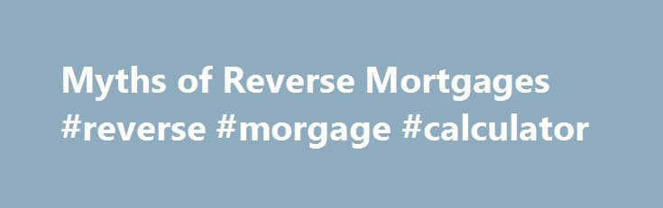 Myths of Reverse Mortgages #reverse #morgage #calculator http://wyoming.nef2.com/myths-of-reverse-mortgages-reverse-morgage-calculator/  # Myths of Reverse Mortgages There are 8 common myths about reverse mortgages: A reverse mortgage sells the home to the lender Heirs will not inherit the home The homeowner could get forced out of the home You could outlive the reverse mortgage Social Security and Medicare will be affected The homeowner pays taxes on reverse mortgage proceeds There are…