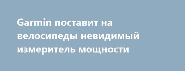 Garmin поставит на велосипеды невидимый измеритель мощности http://www.garmin.ru/about/news/29800/  Эргономичный измеритель мощности для велосипедистов Vector 3/3S