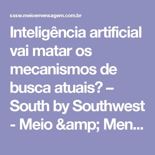 Inteligência artificial vai matar os mecanismos de busca atuais? – South by Southwest - Meio & Mensagem