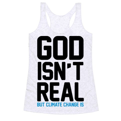 God Isn't Real But Climate Change Is - Show off your atheistic beliefs with this anti-God, global warming believer's, anti-religion shirt! Let the world know that there is no God, but there is totally climate change.