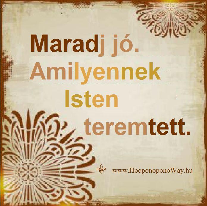 Hálát adok a mai napért. Maradj jó. Amilyennek Isten teremtett. Senkinek ne engedd, hogy felülírja szépséges lényedet. Nincs rá okod, hogy eltakard az értékeidet. Mert te magad vagy a Szeretet. Így szeretlek, Élet! Köszönöm. Szeretlek ❤️  ⚜ Ho'oponoponoWay Magyarország ⚜ www.HooponoponoWay.hu