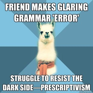 yep. this is me ALL the time. the classicist erudite in me wants to be all prescriptivist but the linguist in me says no...
