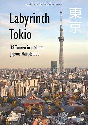 Labyrinth Tokio - 38 Touren in und um Japans Hauptstadt: Ein Führer mit 95 Bildern, 42 Karten, 300 Internetlinks und 100 Tipps.: Amazon.de: Axel Schwab: Bücher