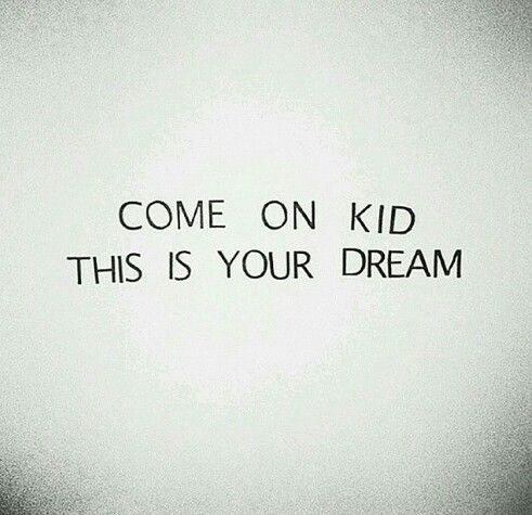 Come on kid, this is your dream.