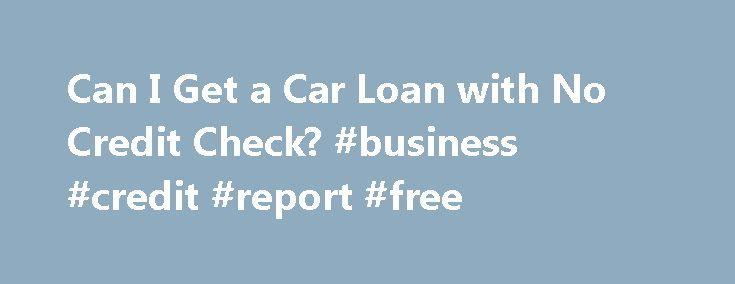 Can I Get a Car Loan with No Credit Check? #business #credit #report #free http://credit.remmont.com/can-i-get-a-car-loan-with-no-credit-check-business-credit-report-free/  #no credit car loans # Can I Get a Car Loan with No Credit Check? Continue Reading Below For most Read More...The post Can I Get a Car Loan with No Credit Check? #business #credit #report #free appeared first on Credit.