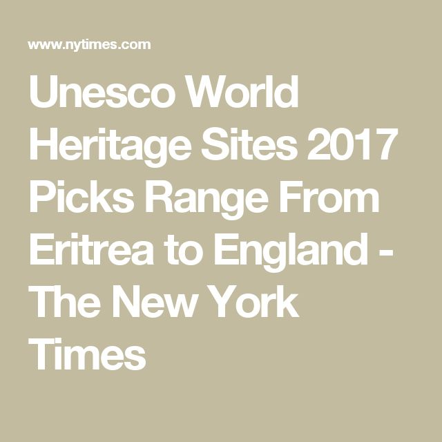 Unesco World Heritage Sites 2017 Picks Range From Eritrea to England - The New York Times