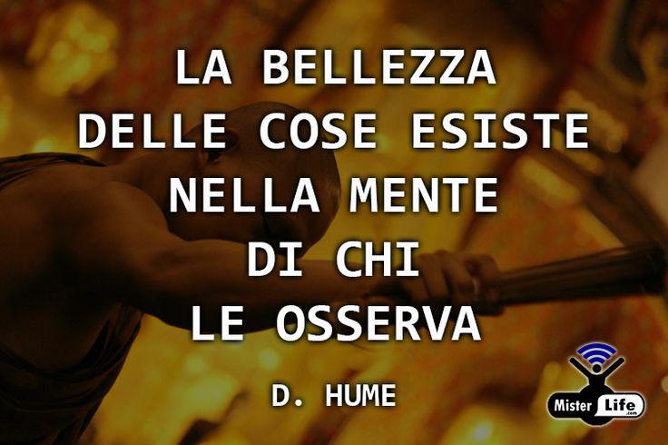 La bellezza delle cose esiste nella mente di chi le osserva - D. Hume MisterLife.com