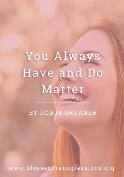 You Always Have and Do Matter. Christian blog, magazine, God, Jesus, faith, truth, love, advice, blogging, Christianity, blessed transgressions, hope, friendship, hardship, overcoming difficulty, testimony, family, marriage, prayer, scripture, hurt, healing, loss.