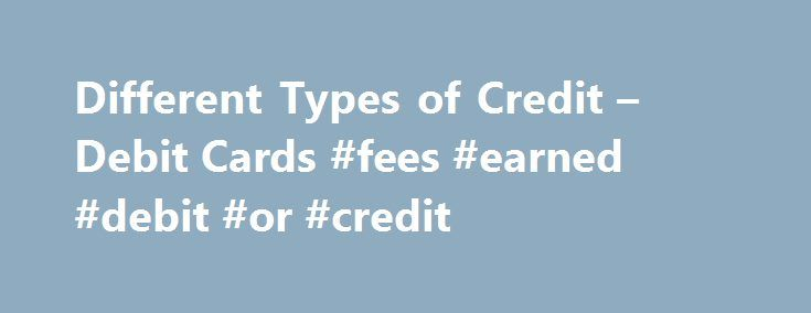 Different Types of Credit – Debit Cards #fees #earned #debit #or #credit http://donate.nef2.com/different-types-of-credit-debit-cards-fees-earned-debit-or-credit/  Different Types of Credit Debit Cards Credit cards, charge cards, ATM cards, and debit cards are all ways to make purchases or get cash. But each one works differently — and these differences are important. In order to use these cards wisely, you should know what each one is and how it differs from the others. Credit Cards The way…