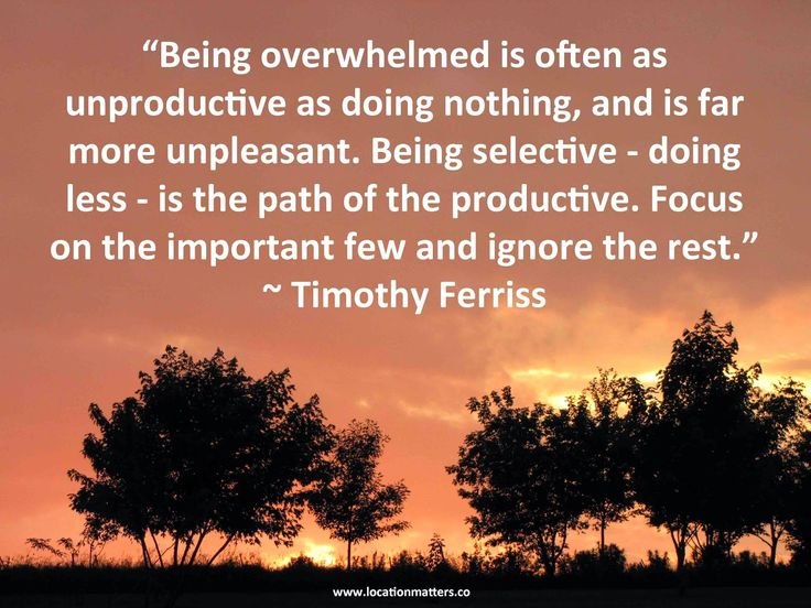 """""""Being overwhelmed is often as unproductive as doing nothing, and is far more unpleasant. Being selective - doing less - is the path of the productive. Focus on the important few and ignore the rest."""" ~ Timothy Ferriss"""