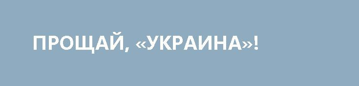 ПРОЩАЙ, «УКРАИНА»! http://rusdozor.ru/2017/03/27/proshhaj-ukraina-2/  Как в судьбе знаменитого крейсера отображается несчастливая судьба целой страны  Итак, вялотекущая продажа «Украины» в очередной раз активизировалась. Последняя новость: «Украину», содержать которую на плаву нет никакой возможности, отправят на слом и продадут как чёрный металл. Неудивительно – всё ...