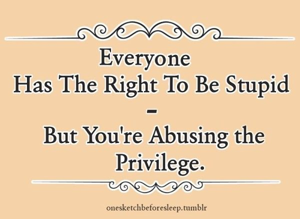 Everyone has the right to be stupid, but you're abusing the privilege