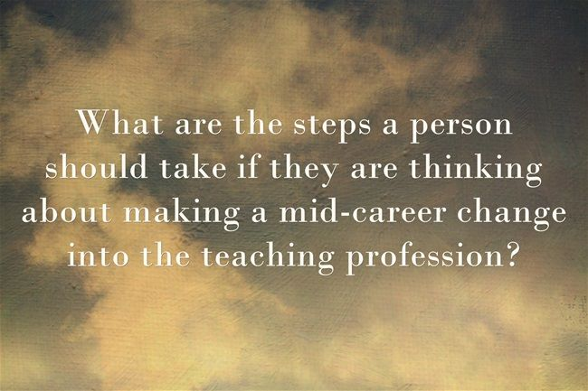 "The new ""question-of-the-week"" is: What are the steps a person should take if they are thinking about making a mid-career change into the teaching profession?"