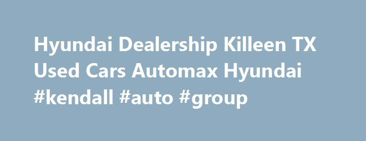 Hyundai Dealership Killeen TX Used Cars Automax Hyundai #kendall #auto #group http://autos.nef2.com/hyundai-dealership-killeen-tx-used-cars-automax-hyundai-kendall-auto-group/  #auto max # Hyundai dealership in Killeen, TX We have the Hyundai vehicles that you want and need in your life. Come to Automax Hyundai in Killeen, Texas, and see our huge selection of brand new Hyundai products. We feature over 200 new Hyundai vehicles in stock. That means when you come to Automax Hyundai, we will…