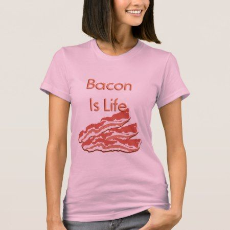 Bacon Is Life T-Shirt - tap, personalize, buy right now!
