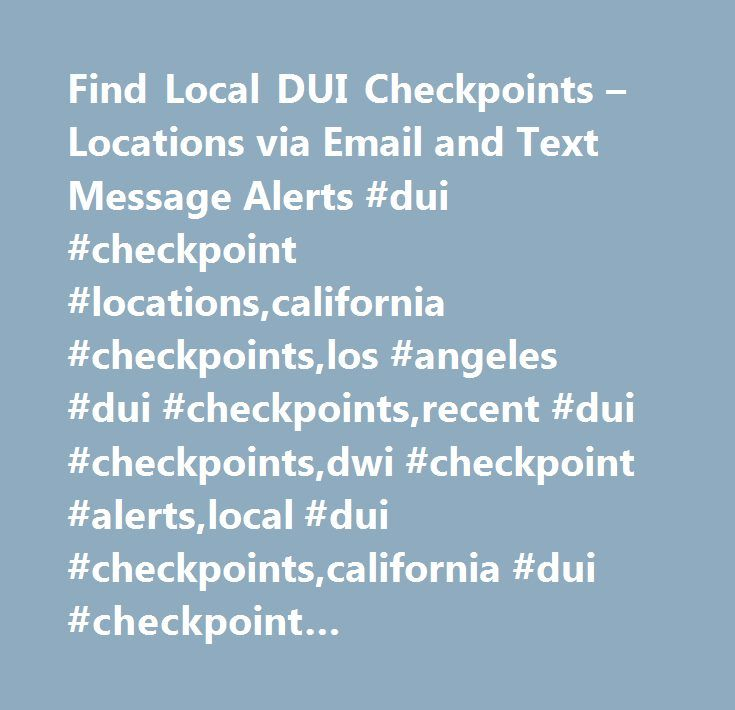 Find Local DUI Checkpoints – Locations via Email and Text Message Alerts #dui #checkpoint #locations,california #checkpoints,los #angeles #dui #checkpoints,recent #dui #checkpoints,dwi #checkpoint #alerts,local #dui #checkpoints,california #dui #checkpoint #locations,sobriety #checkpoints,los #angeles #checkpoints,dui #checkpoint #app,dui #lawyer #directory…