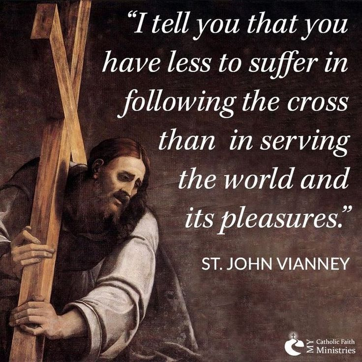 I tell you that you have lass to suffer in following the cross than in serving the world and its pleasures.-St. John Vianney
