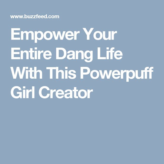 Empower Your Entire Dang Life With This Powerpuff Girl Creator