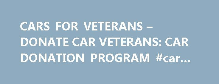 CARS FOR VETERANS – DONATE CAR VETERANS: CAR DONATION PROGRAM #car #graphics http://cars.nef2.com/cars-for-veterans-donate-car-veterans-car-donation-program-car-graphics/  #free cars # DONATE HERE Why Cars for Veterans Free Local Towing: We will pick up your car donation, running or not, when it s most convenient, at home or work. Fast Pickup: Same Day to 24 Hours. All Cars Accepted: We take your car regardless of its condition or registration status. Max Income Tax Deduction : We issue you…