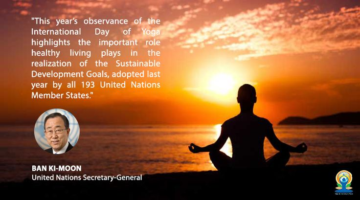 "International Day of Yoga ""This year's observance of the International Day of Yoga highlights the important role healthy living plays in the realization of the Sustainable Development Goals, adopted last year by all 193 United Nations Member States."" BAN KI-MOON United Nations Secretary-General"