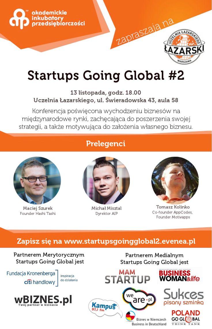 Akademickie Inkubatory Przedsiębiorczości UW, SGGW i Uczelni Łazarskiego zapraszają na niezwykłe wydarzenie, które pokaże Ci, dlaczego o swoim biznesie należy myśleć globalnie!    Startups Going Global to konferencja poświęcona wychodzeniu biznesów na międzynarodowe rynki, zachęcająca do rozszerzenia swojej strategi i zachęcająca do otworzenia się na nowe możliwości.   Konferencja odbędzie się 13 listopada o godzinie 18. na Uczelni Łazarskiego, przy ul. Świeradowskiej 43, aula 58.
