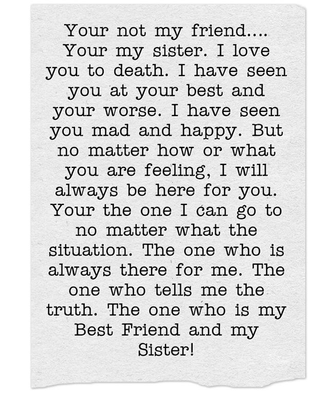 Your not my friend…. Your my sister. I love you to death. I have seen you at your best and your worse. I have seen you mad and happy. But no matter how or what you are feeling, I will always be here for you. Your the one I can go to no matter what the...